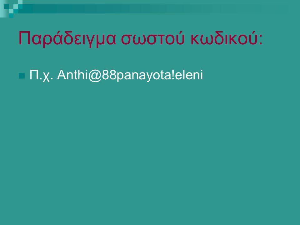 Παράδειγμα σωστού κωδικού: Π.χ. Anthi@88panayota!eleni