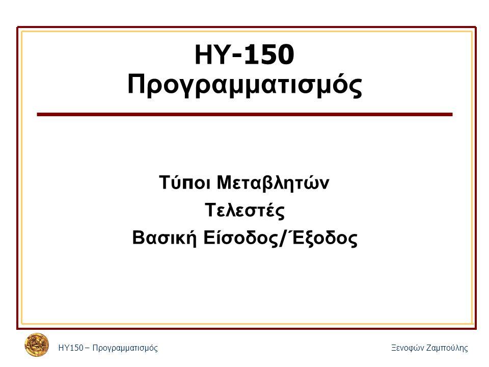 ΗΥ 150 – Προγραμματισμός Ξενοφών Ζαμπούλης ΗΥ -150 Προγραμματισμός Τύ π οι Μεταβλητών Τελεστές Βασική Είσοδος / Έξοδος