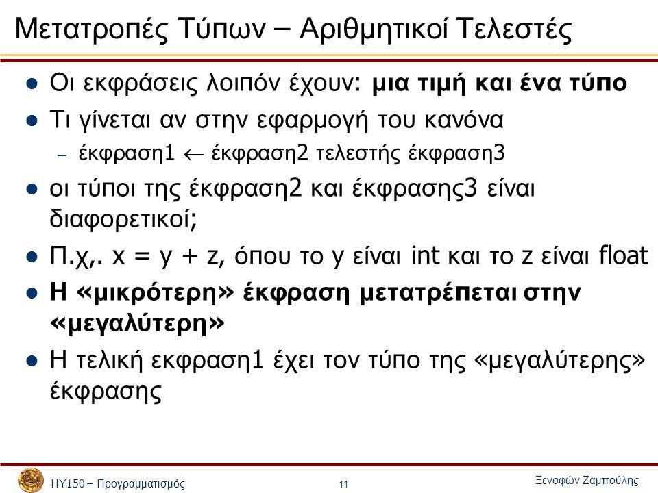 ΗΥ 150 – Προγραμματισμός Ξενοφών Ζαμπούλης 11 Μετατρο π ές Τύ π ων – Αριθμητικοί Τελεστές Οι εκφράσεις λοι π όν έχουν : μια τιμή και ένα τύ π ο Τι γίνεται αν στην εφαρμογή του κανόνα – έκφραση 1  έκφραση 2 τελεστής έκφραση 3 οι τύ π οι της έκφραση 2 και έκφρασης 3 είναι διαφορετικοί ; Π.