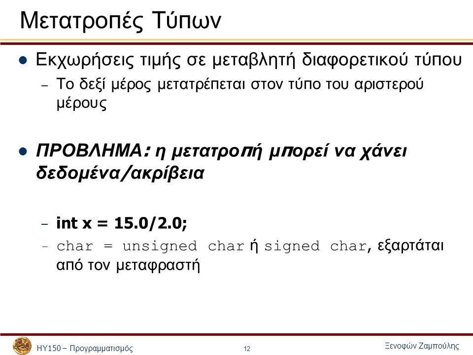 ΗΥ 150 – Προγραμματισμός Ξενοφών Ζαμπούλης 12 Εκχωρήσεις τιμής σε μεταβλητή διαφορετικού τύ π ου – Το δεξί μέρος μετατρέ π εται στον τύ π ο του αριστερού μέρους ΠΡΟΒΛΗΜΑ : η μετατρο π ή μ π ορεί να χάνει δεδομένα / ακρίβεια – int x = 15.0/2.0; – char = unsigned char ή signed char, εξαρτάται α π ό τον μεταφραστή Μετατρο π ές Τύ π ων