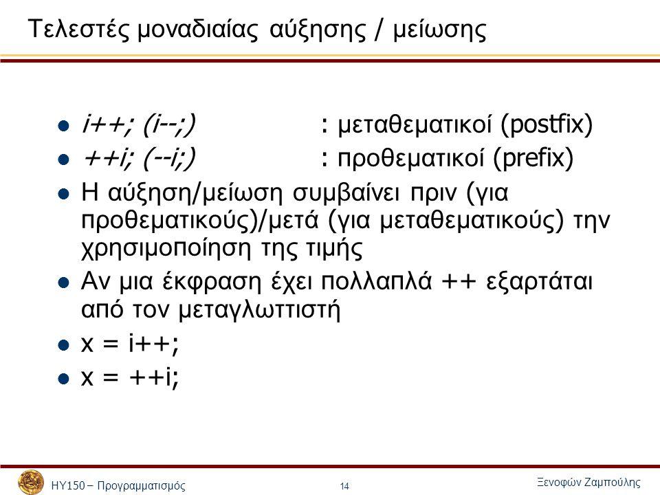ΗΥ 150 – Προγραμματισμός Ξενοφών Ζαμπούλης 14 Τελεστές μοναδιαίας αύξησης / μείωσης i++; (i--;): μεταθεματικοί (postfix) ++i; (--i;): π ροθεματικοί (prefix) Η αύξηση / μείωση συμβαίνει π ριν ( για π ροθεματικούς )/ μετά ( για μεταθεματικούς ) την χρησιμο π οίηση της τιμής Αν μια έκφραση έχει π ολλα π λά ++ εξαρτάται α π ό τον μεταγλωττιστή x = i++; x = ++i; i = 1; x = 1; i = 2;
