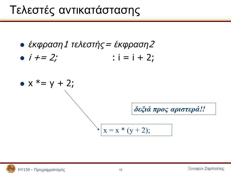 ΗΥ 150 – Προγραμματισμός Ξενοφών Ζαμπούλης 15 Τελεστές αντικατάστασης έκφραση 1 τελεστής = έκφραση 2 i += 2;: i = i + 2; x *= y + 2; x = x * (y + 2); δεξιά προς αριστερά!!