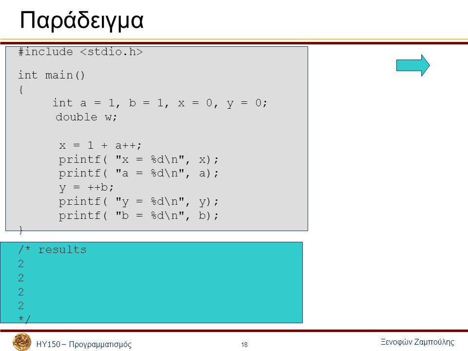 ΗΥ 150 – Προγραμματισμός Ξενοφών Ζαμπούλης 18 Παράδειγμα #include int main() { int a = 1, b = 1, x = 0, y = 0; double w; x = 1 + a++; printf( x = %d\n , x); printf( a = %d\n , a); y = ++b; printf( y = %d\n , y); printf( b = %d\n , b); } /* results 2 */