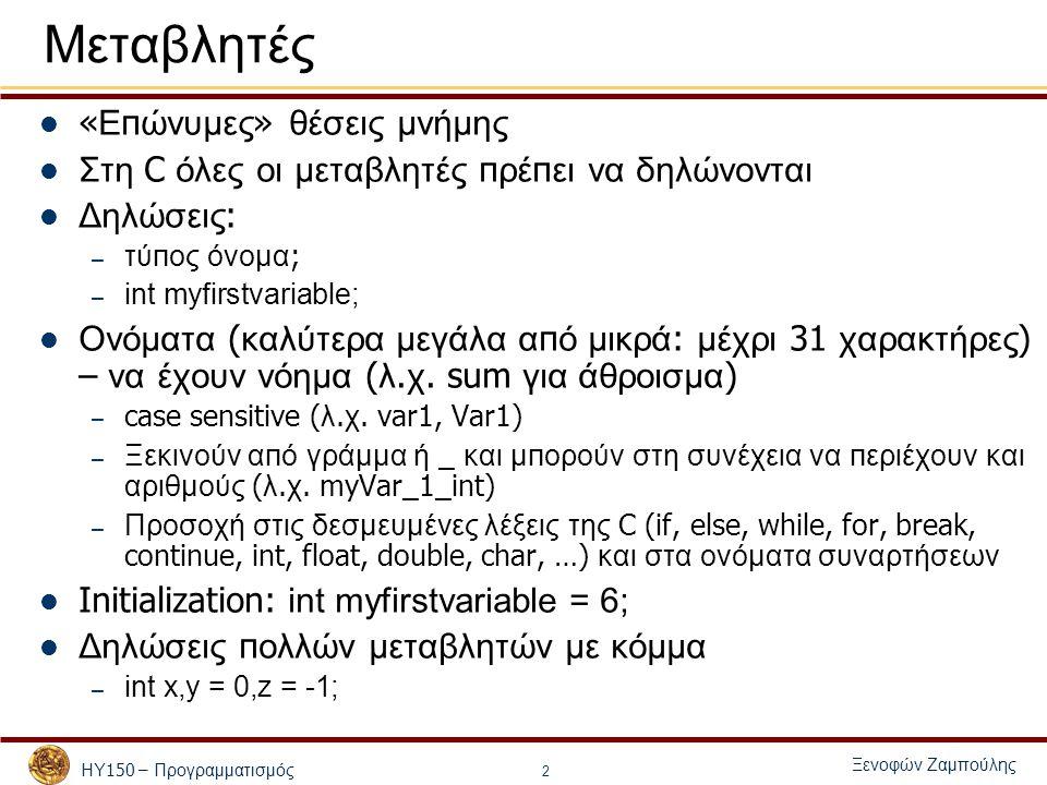 ΗΥ 150 – Προγραμματισμός Ξενοφών Ζαμπούλης 2 Μεταβλητές « Ε π ώνυμες » θέσεις μνήμης Στη C όλες οι μεταβλητές π ρέ π ει να δηλώνονται Δηλώσεις : – τύ π ος όνομα ; – int myfirstvariable; Ονόματα ( καλύτερα μεγάλα α π ό μικρά : μέχρι 31 χαρακτήρες ) – να έχουν νόημα ( λ.