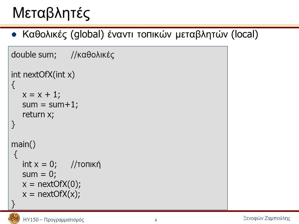 ΗΥ 150 – Προγραμματισμός Ξενοφών Ζαμπούλης 4 Μεταβλητές Καθολικές (global) έναντι το π ικών μεταβλητών (local) double sum;// καθολικές int nextOfX(int x) { x = x + 1; sum = sum+1; return x; } main() { int x = 0; // το π ική sum = 0; x = nextOfX(0); x = nextOfX(x); }