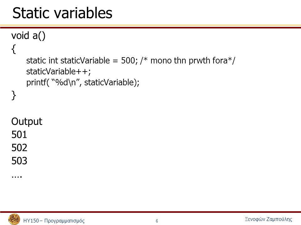 ΗΥ 150 – Προγραμματισμός Ξενοφών Ζαμπούλης 6 Static variables void a() { static int staticVariable = 500; /* mono thn prwth fora*/ staticVariable++; printf( %d\n , staticVariable); } Output 501 502 503 ….