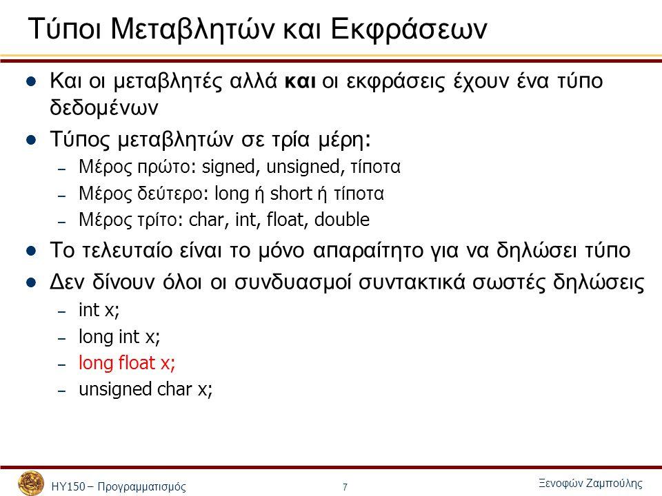 ΗΥ 150 – Προγραμματισμός Ξενοφών Ζαμπούλης 7 Τύ π οι Μεταβλητών και Εκφράσεων Και οι μεταβλητές αλλά και οι εκφράσεις έχουν ένα τύ π ο δεδομένων Τύ π ος μεταβλητών σε τρία μέρη : – Μέρος π ρώτο : signed, unsigned, τί π οτα – Μέρος δεύτερο : long ή short ή τί π οτα – Μέρος τρίτο : char, int, float, double Το τελευταίο είναι το μόνο α π αραίτητο για να δηλώσει τύ π ο Δεν δίνουν όλοι οι συνδυασμοί συντακτικά σωστές δηλώσεις – int x; – long int x; – long float x; – unsigned char x;