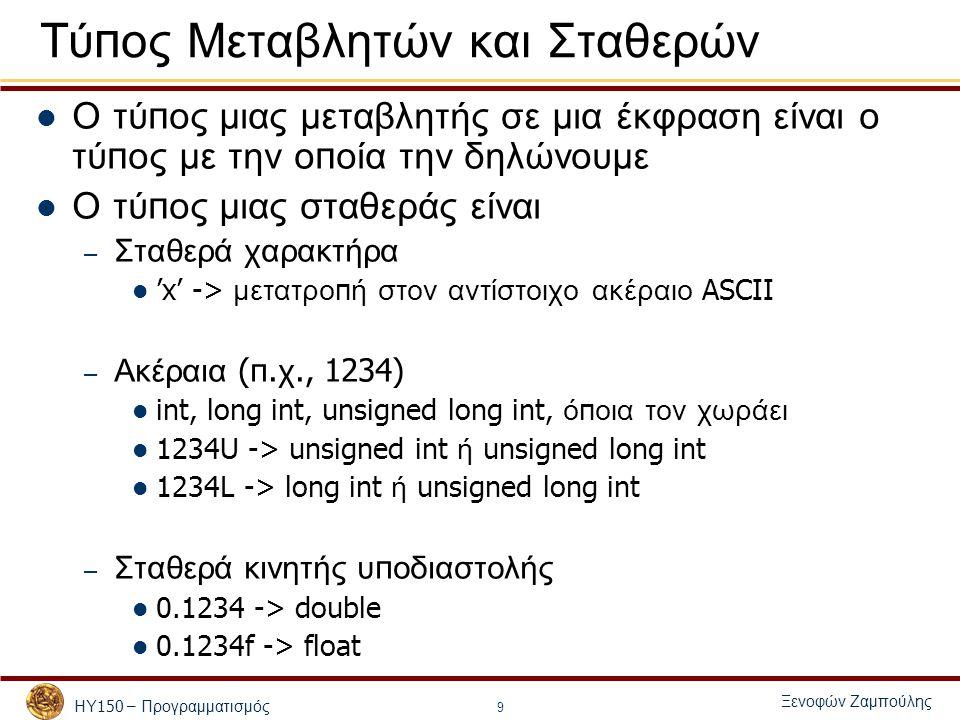 ΗΥ 150 – Προγραμματισμός Ξενοφών Ζαμπούλης 9 Τύ π ος Μεταβλητών και Σταθερών Ο τύ π ος μιας μεταβλητής σε μια έκφραση είναι ο τύ π ος με την ο π οία την δηλώνουμε Ο τύ π ος μιας σταθεράς είναι – Σταθερά χαρακτήρα 'x' -> μετατρο π ή στον αντίστοιχο ακέραιο ASCII – Ακέραια (π.