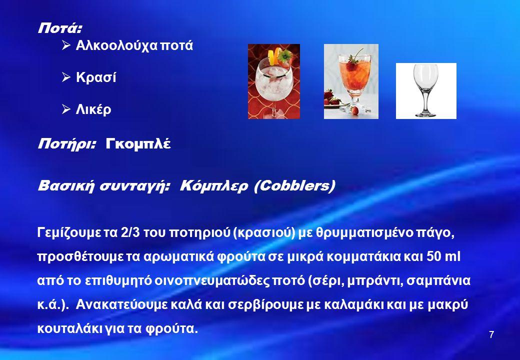 7 Ποτά:  Αλκοολούχα ποτά  Κρασί  Λικέρ Ποτήρι: Γκομπλέ Βασική συνταγή: Κόμπλερ (Cobblers) Γεμίζουμε τα 2/3 του ποτηριού (κρασιού) με θρυμματισμένο