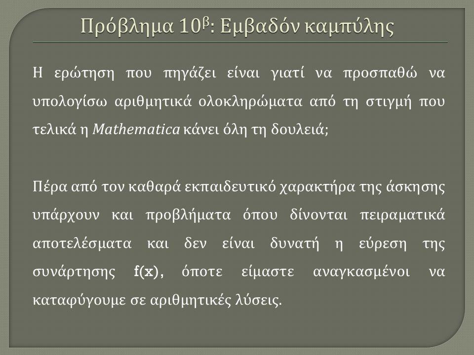 Η ερώτηση που πηγάζει είναι γιατί να προσπαθώ να υπολογίσω αριθμητικά ολοκληρώματα από τη στιγμή που τελικά η Mathematica κάνει όλη τη δουλειά ; Πέρα από τον καθαρά εκπαιδευτικό χαρακτήρα της άσκησης υπάρχουν και προβλήματα όπου δίνονται πειραματικά αποτελέσματα και δεν είναι δυνατή η εύρεση της συνάρτησης f(x), όποτε είμαστε αναγκασμένοι να καταφύγουμε σε αριθμητικές λύσεις.