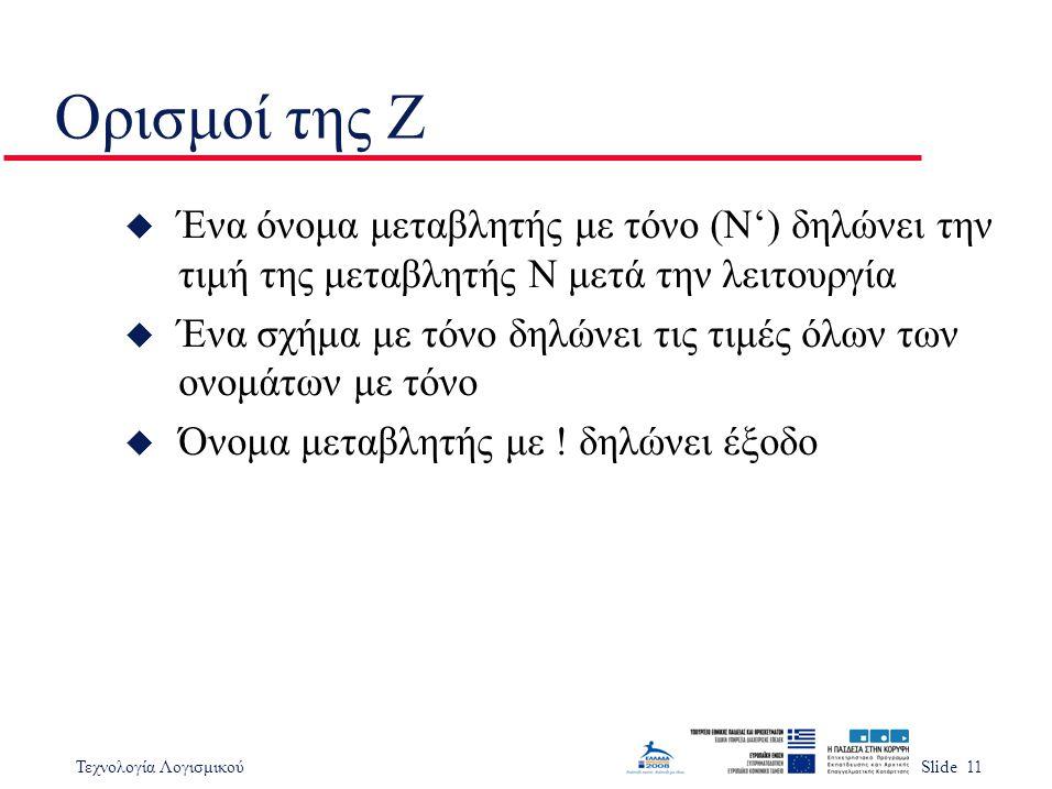 Τεχνολογία ΛογισμικούSlide 11 Ορισμοί της Ζ u Ένα όνομα μεταβλητής με τόνο (N') δηλώνει την τιμή της μεταβλητής N μετά την λειτουργία u Ένα σχήμα με τόνο δηλώνει τις τιμές όλων των ονομάτων με τόνο u Όνομα μεταβλητής με .