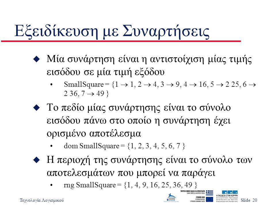 Τεχνολογία ΛογισμικούSlide 20 Εξειδίκευση με Συναρτήσεις u Μία συνάρτηση είναι η αντιστοίχιση μίας τιμής εισόδου σε μία τιμή εξόδου SmallSquare = {1  1, 2  4, 3  9, 4  16, 5  2 25, 6  2 36, 7  49 } u Το πεδίο μίας συνάρτησης είναι το σύνολο εισόδου πάνω στο οποίο η συνάρτηση έχει ορισμένο αποτέλεσμα dom SmallSquare = {1, 2, 3, 4, 5, 6, 7 } u Η περιοχή της συνάρτησης είναι το σύνολο των αποτελεσμάτων που μπορεί να παράγει rng SmallSquare = {1, 4, 9, 16, 25, 36, 49 }
