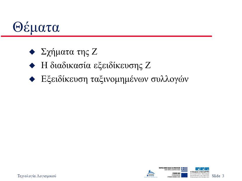 Τεχνολογία ΛογισμικούSlide 3 Θέματα u Σχήματα της Z u Η διαδικασία εξειδίκευσης Z u Εξειδίκευση ταξινομημένων συλλογών