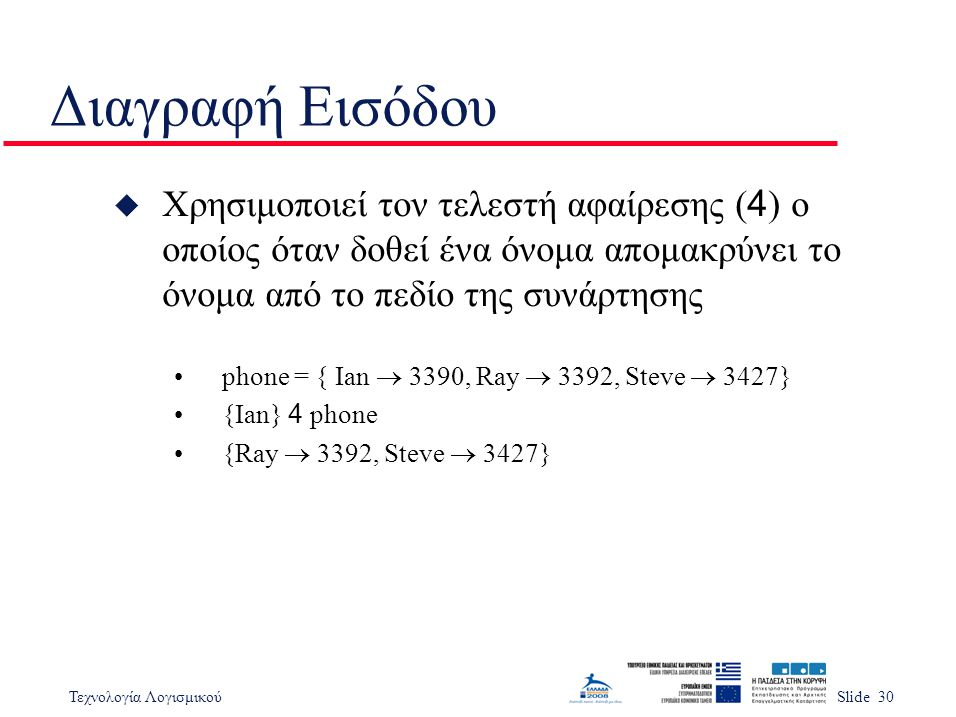 Τεχνολογία ΛογισμικούSlide 30 Διαγραφή Εισόδου  Χρησιμοποιεί τον τελεστή αφαίρεσης ( 4 ) ο οποίος όταν δοθεί ένα όνομα απομακρύνει το όνομα από το πεδίο της συνάρτησης phone = { Ian  3390, Ray  3392, Steve  3427} {Ian} 4 phone {Ray  3392, Steve  3427}