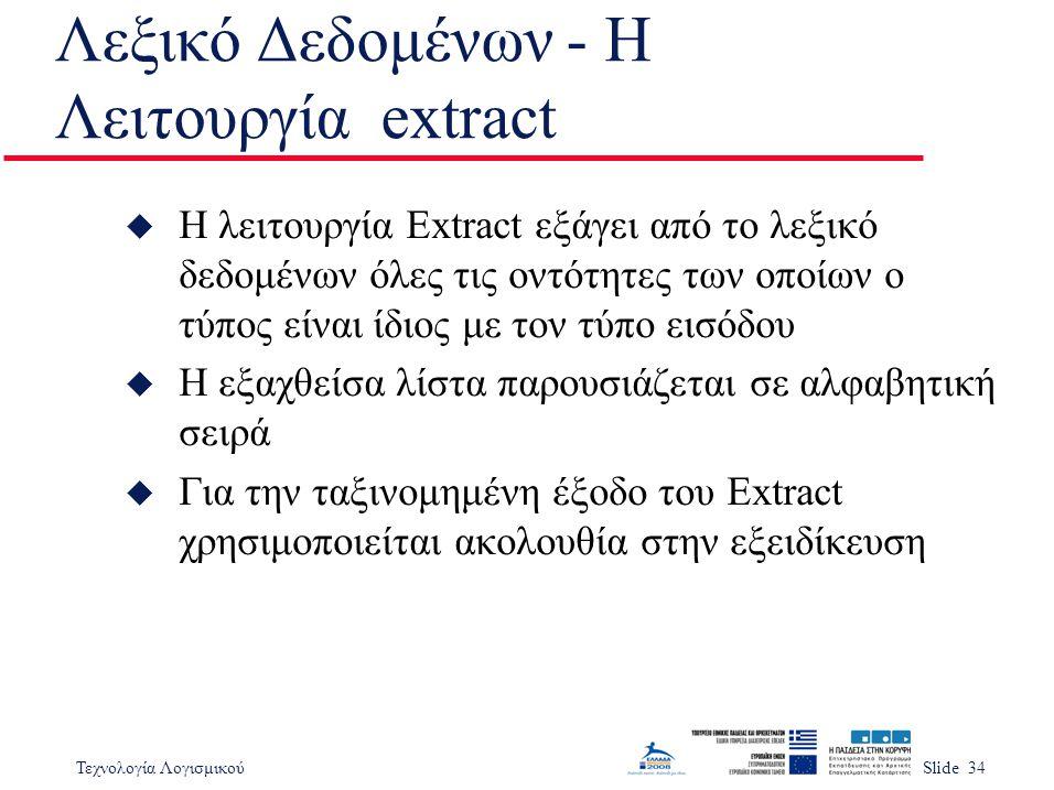 Τεχνολογία ΛογισμικούSlide 34 Λεξικό Δεδομένων - Η Λειτουργία extract u Η λειτουργία Extract εξάγει από το λεξικό δεδομένων όλες τις οντότητες των οποίων ο τύπος είναι ίδιος με τον τύπο εισόδου u Η εξαχθείσα λίστα παρουσιάζεται σε αλφαβητική σειρά u Για την ταξινομημένη έξοδο του Extract χρησιμοποιείται ακολουθία στην εξειδίκευση