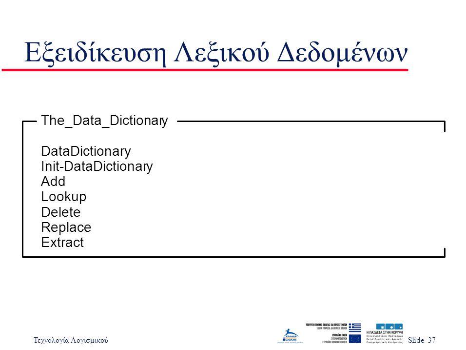Τεχνολογία ΛογισμικούSlide 37 Εξειδίκευση Λεξικού Δεδομένων The_Data_Dictionary DataDictionary Init-DataDictionary Add Lookup Delete Replace Extract