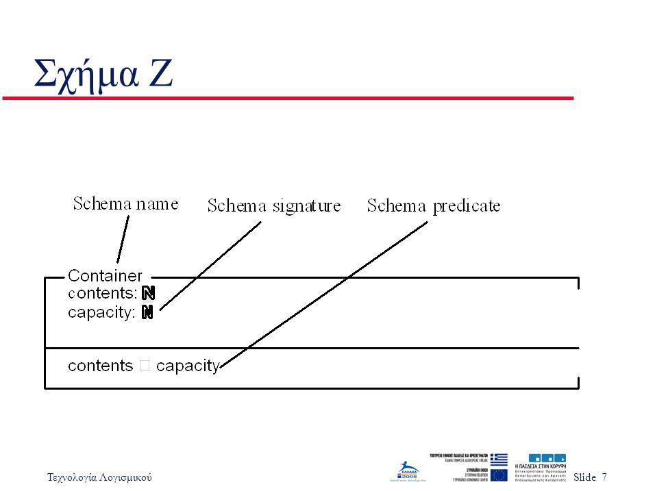 Τεχνολογία ΛογισμικούSlide 38 Σημαντικά Σημεία u Η εξειδίκευση βασισμένη σε μοντέλο βασίζεται στην δημιουργία μοντέλου συστήματος με χρήση καλά κατανοητών μαθηματικών οντοτήτων u Οι εξειδικεύσεις Z δημιουργούνται από ένα μαθηματικό μοντέλο της κατάστασης του συστήματος και ορισμούς των λειτουργιών σε αυτή την κατάσταση u Μία εξειδίκευση Z παρουσιάζεται ως ένας αριθμός σχημάτων u Υπάρχει η δυνατότητα συνδυασμού σχημάτων για την παραγωγή νέων