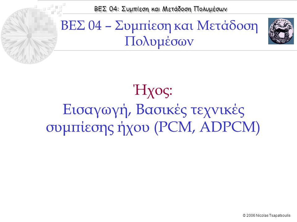 ΒΕΣ 04: Συμπίεση και Μετάδοση Πολυμέσων © 2006 Nicolas Tsapatsoulis Ήχος: Εισαγωγή, Βασικές τεχνικές συμπίεσης ήχου (PCM, ADPCM) ΒΕΣ 04 – Συμπίεση και