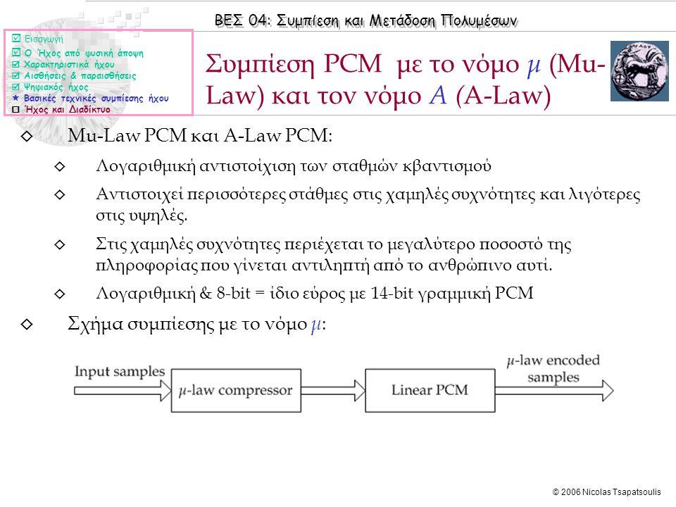 ΒΕΣ 04: Συμπίεση και Μετάδοση Πολυμέσων © 2006 Nicolas Tsapatsoulis ◊ Mu-Law PCM και Α-Law PCM: ◊ Λογαριθμική αντιστοίχιση των σταθμών κβαντισμού ◊ Αν