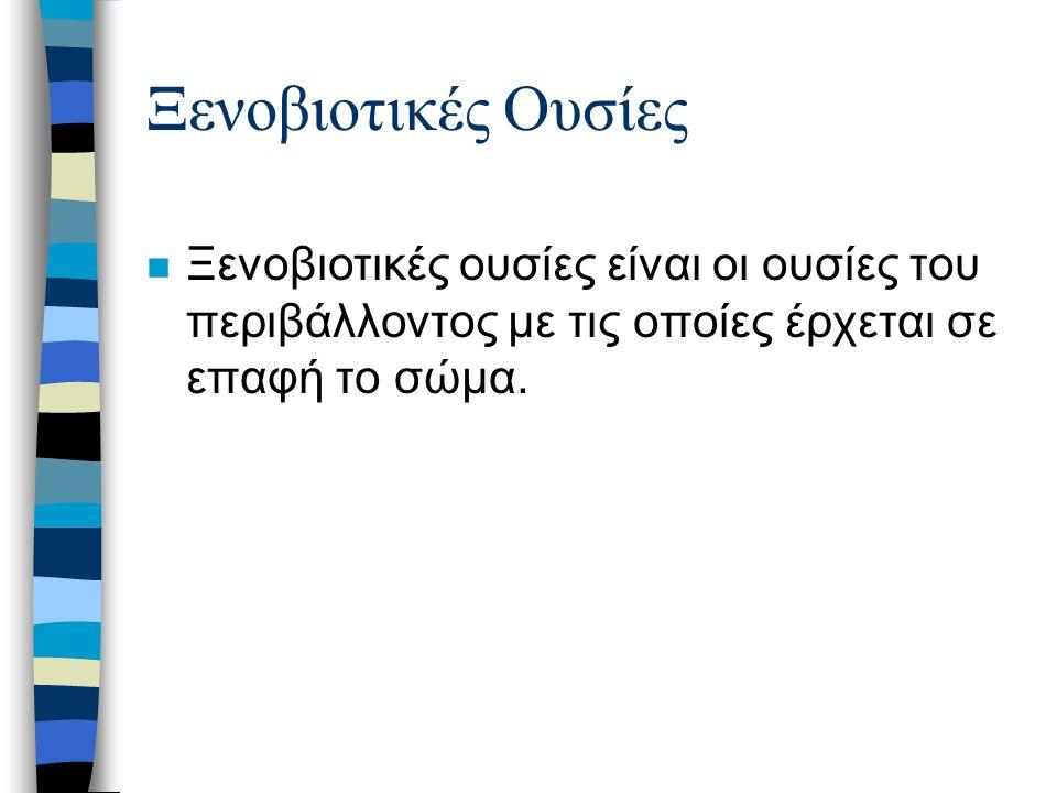 Ξενοβιοτικές Ουσίες n Ξενοβιοτικές ουσίες είναι οι ουσίες του περιβάλλοντος με τις οποίες έρχεται σε επαφή το σώμα.