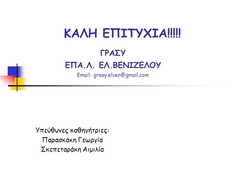 Υπεύθυνες καθηγήτριες: Παρασκάκη Γεωργία Σκεπεταράκη Αιμιλία ΚΑΛΗ ΕΠΙΤΥΧΙΑ!!!!! ΓΡΑΣΥ ΕΠΑ.Λ. ΕΛ.ΒΕΝΙΖΕΛΟΥ Email: grasy.elven@gmail.com