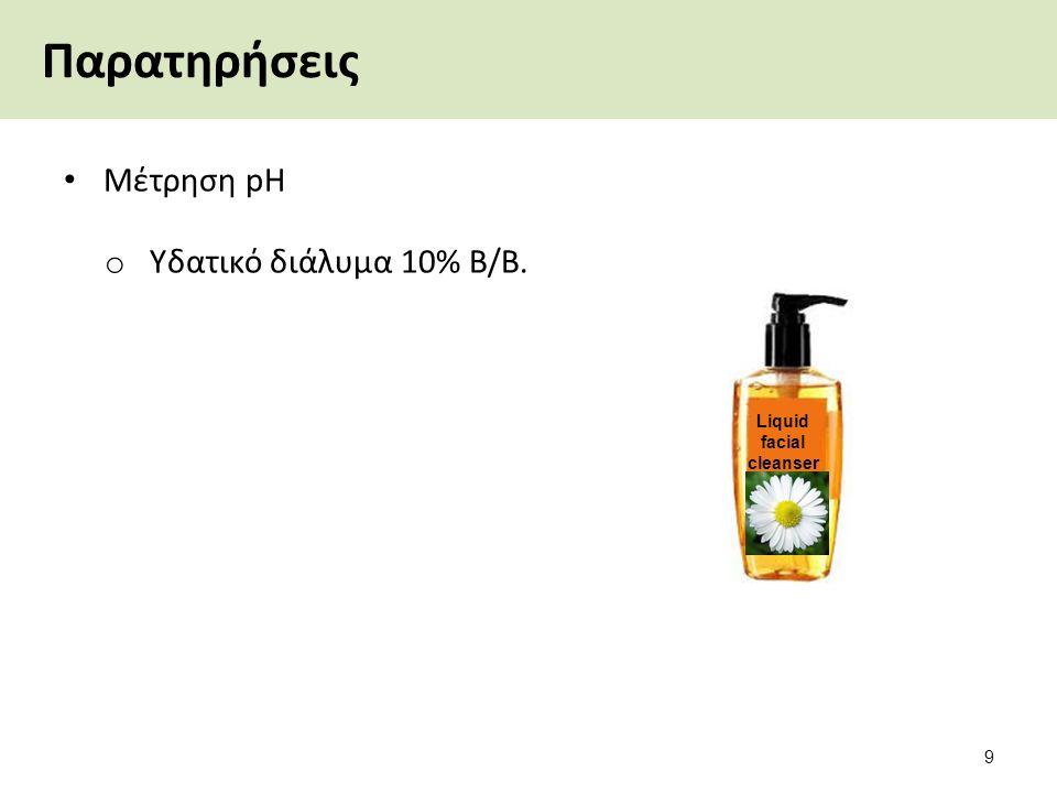 Παρατηρήσεις Μέτρηση pΗ o Υδατικό διάλυμα 10% Β/Β. Liquid facial cleanser 9