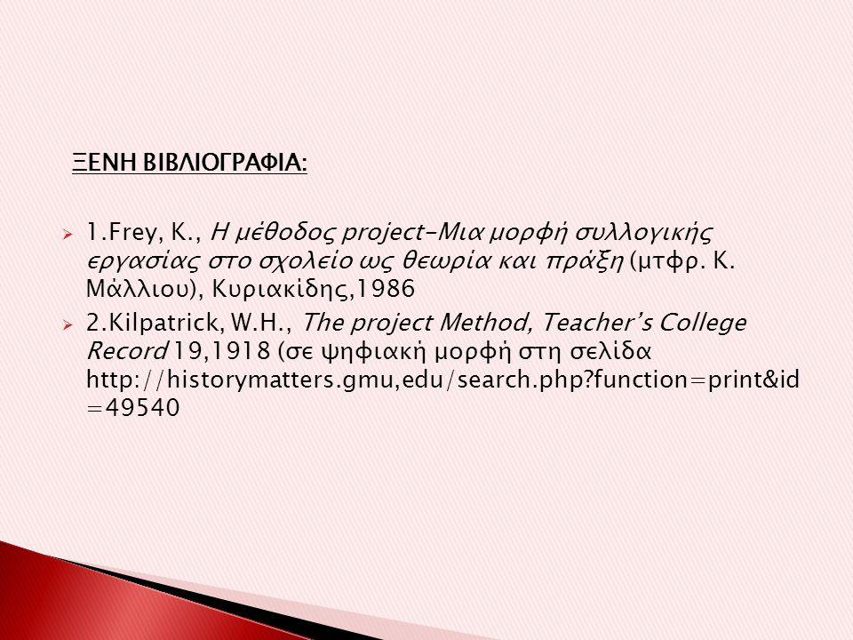 ΞΕΝΗ ΒΙΒΛΙΟΓΡΑΦΙΑ:  1.Frey, K., Η μέθοδος project-Mια μορφή συλλογικής εργασίας στο σχολείο ως θεωρία και πράξη (μτφρ.