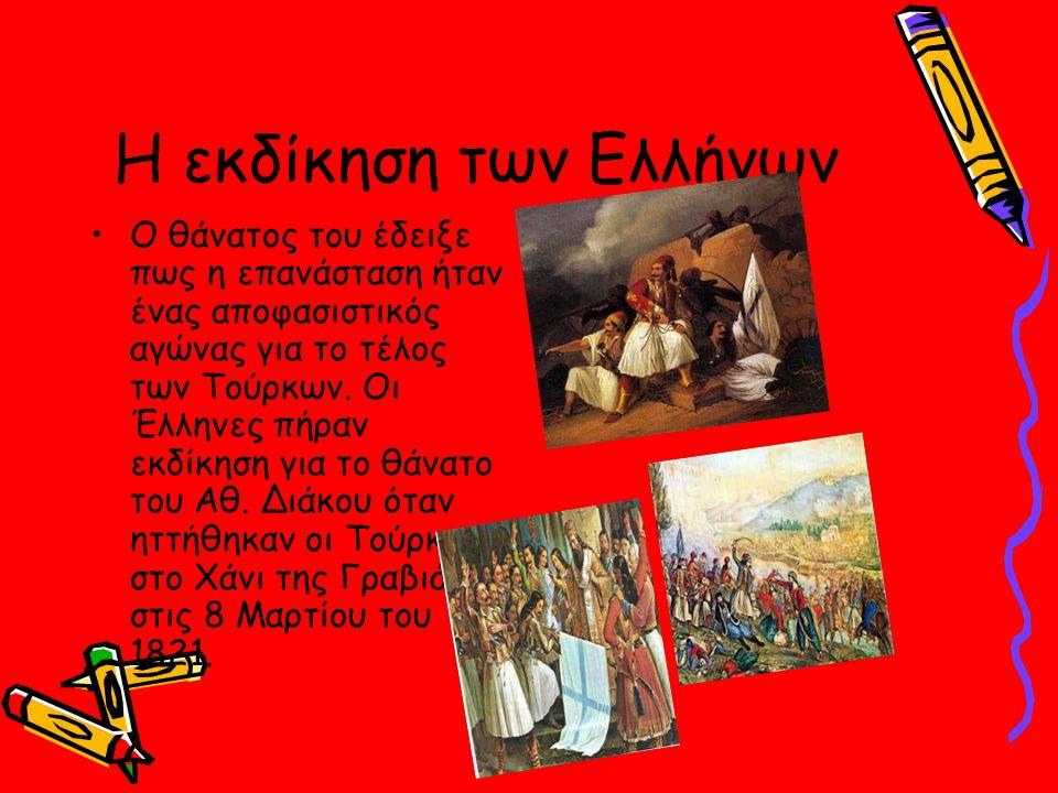Η εκδίκηση των Ελλήνων Ο θάνατος του έδειξε πως η επανάσταση ήταν ένας αποφασιστικός αγώνας για το τέλος των Τούρκων. Οι Έλληνες πήραν εκδίκηση για το