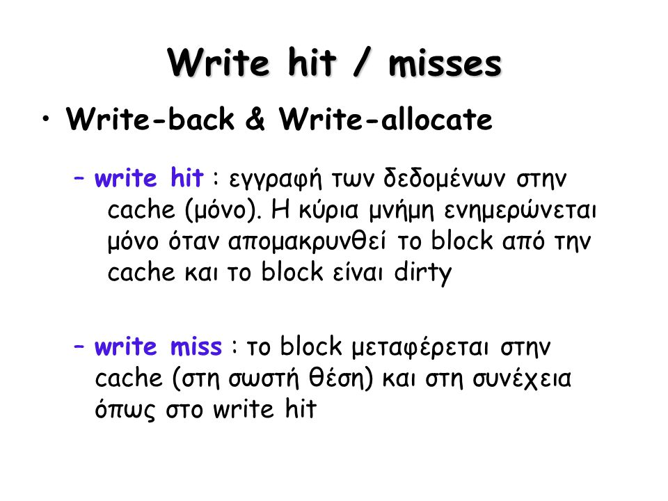 Write hit / misses Write-back & Write-allocate –write hit : εγγραφή των δεδομένων στην cache (μόνο). Η κύρια μνήμη ενημερώνεται μόνο όταν απομακρυνθεί