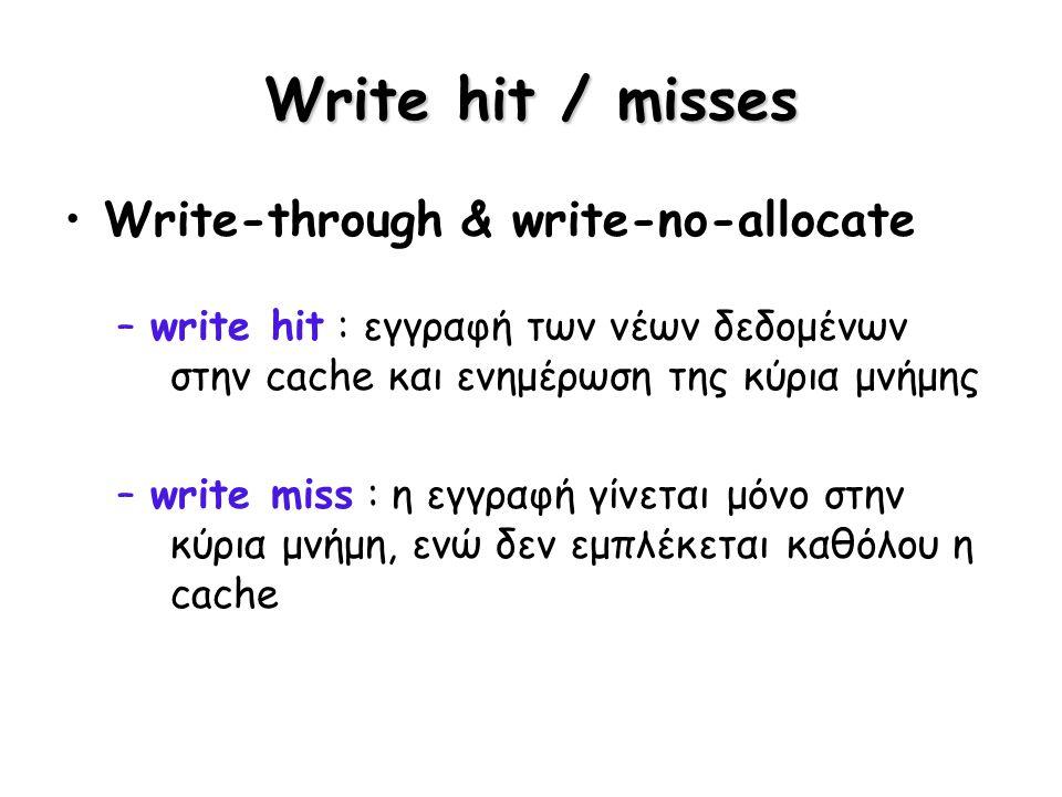 Write hit / misses Write-through & write-no-allocate –write hit : εγγραφή των νέων δεδομένων στην cache και ενημέρωση της κύρια μνήμης –write miss : η