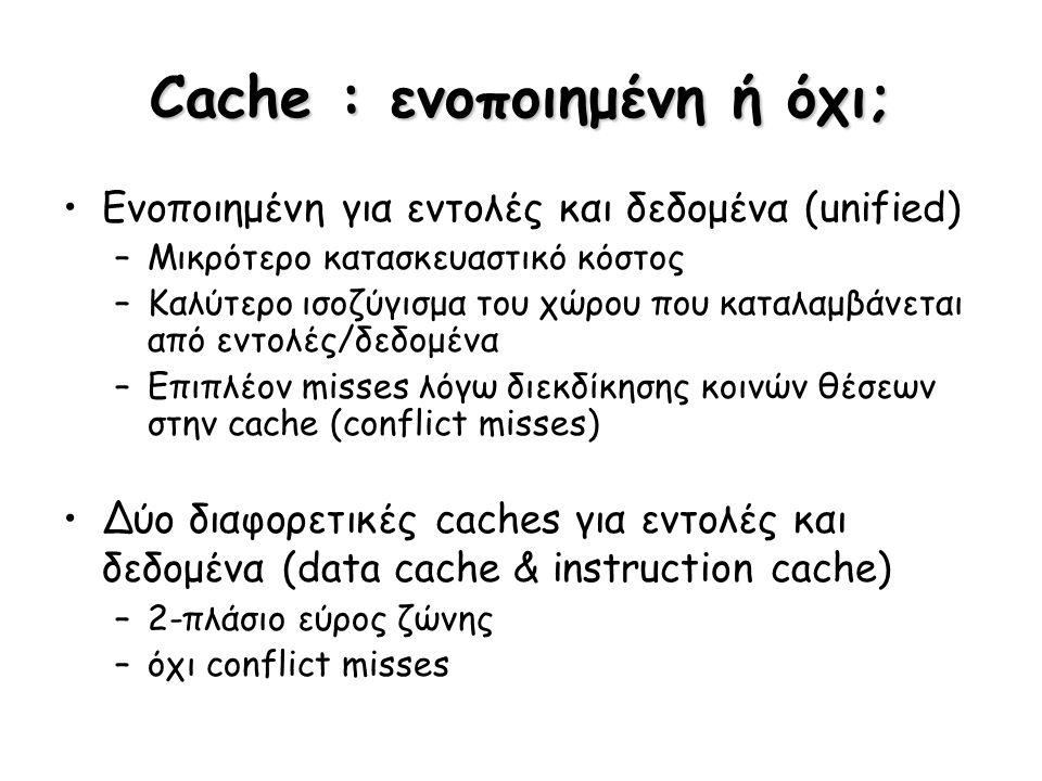 Cache : ενοποιημένη ή όχι; Ενοποιημένη για εντολές και δεδομένα (unified) –Μικρότερο κατασκευαστικό κόστος –Καλύτερο ισοζύγισμα του χώρου που καταλαμβ