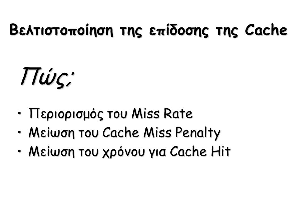 Βελτιστοποίηση της επίδοσης της Cache Πώς; Περιορισμός του Miss RateΠεριορισμός του Miss Rate Μείωση του Cache Miss PenaltyΜείωση του Cache Miss Penal