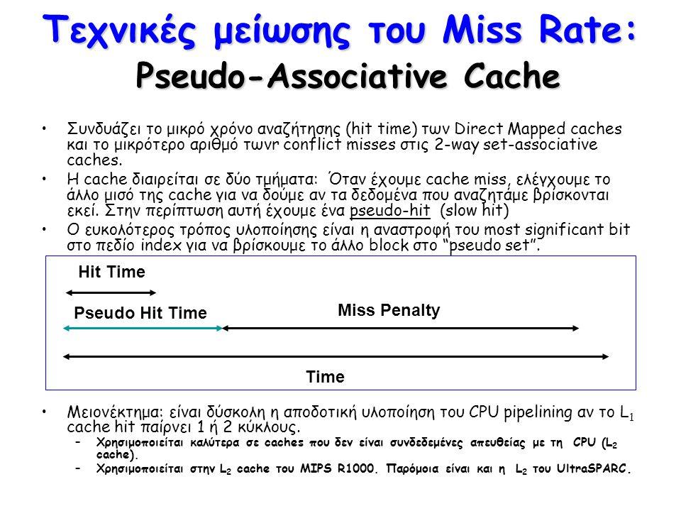 Τεχνικές μείωσης του Miss Rate: Pseudo-Associative Cache Συνδυάζει το μικρό χρόνο αναζήτησης (hit time) των Direct Mapped caches και το μικρότερο αριθ