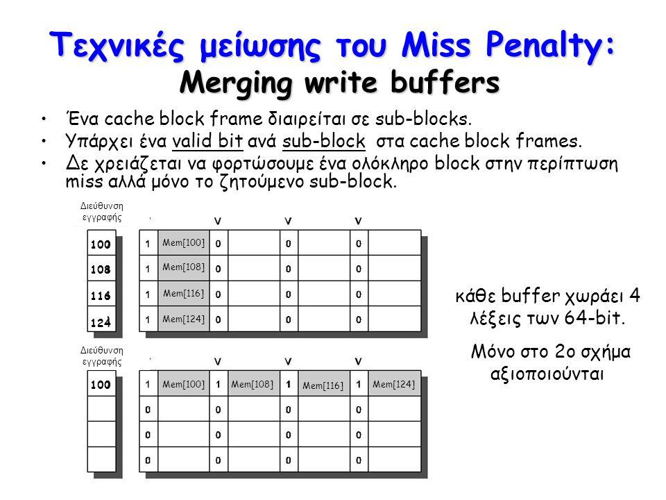 Τεχνικές μείωσης του Miss Penalty: Merging write buffers Διεύθυνση εγγραφής Mem[100] Mem[108] Mem[116] Mem[124] Mem[100]Mem[108] Mem[116] Mem[124] 100