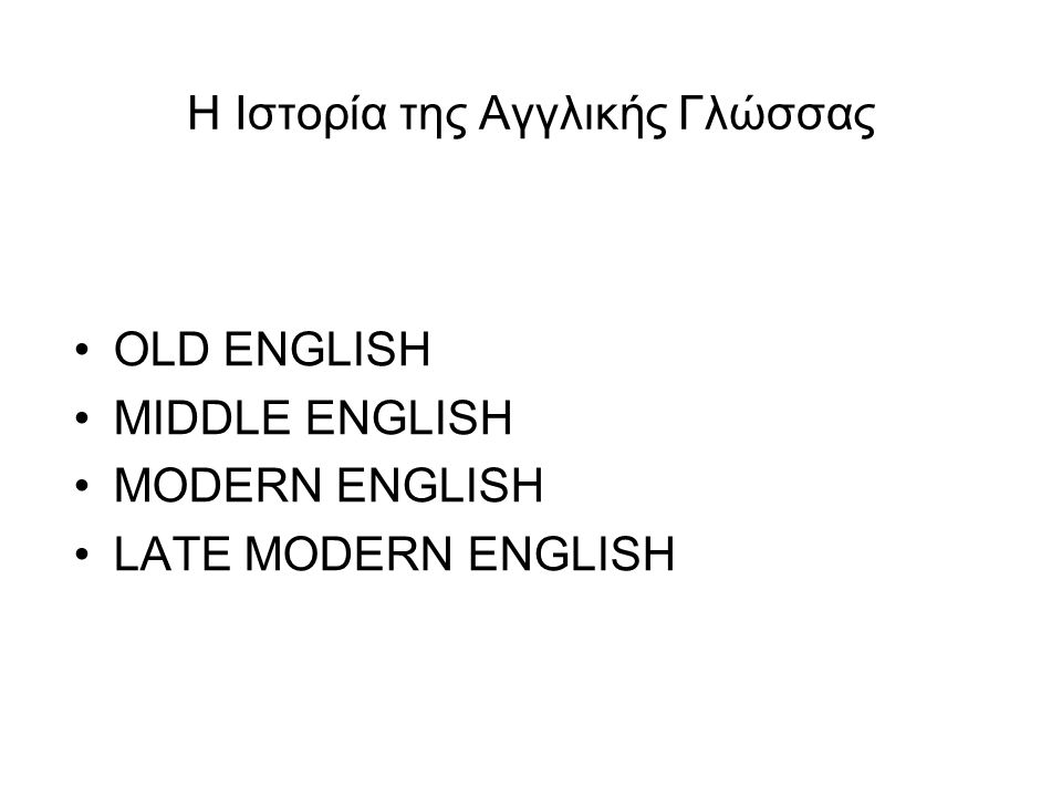 Η Ιστορία της Αγγλικής Γλώσσας OLD ENGLISH MIDDLE ENGLISH MODERN ENGLISH LATE MODERN ENGLISH