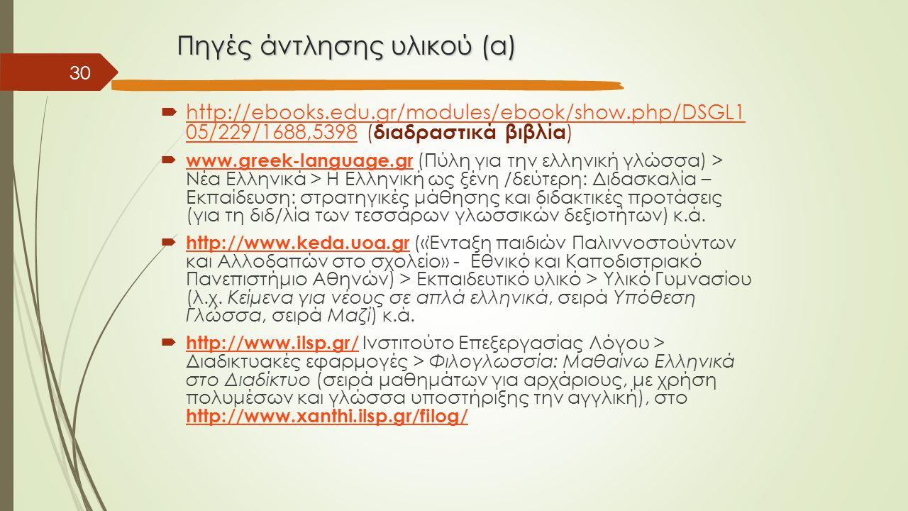 Πηγές άντλησης υλικού (α)  http://ebooks.edu.gr/modules/ebook/show.php/DSGL1 05/229/1688,5398 ( διαδραστικά βιβλία ) http://ebooks.edu.gr/modules/ebook/show.php/DSGL1 05/229/1688,5398  www.greek-language.gr (Πύλη για την ελληνική γλώσσα) > Νέα Ελληνικά > Η Ελληνική ως ξένη /δεύτερη: Διδασκαλία – Εκπαίδευση: στρατηγικές μάθησης και διδακτικές προτάσεις (για τη διδ/λία των τεσσάρων γλωσσικών δεξιοτήτων) κ.ά.