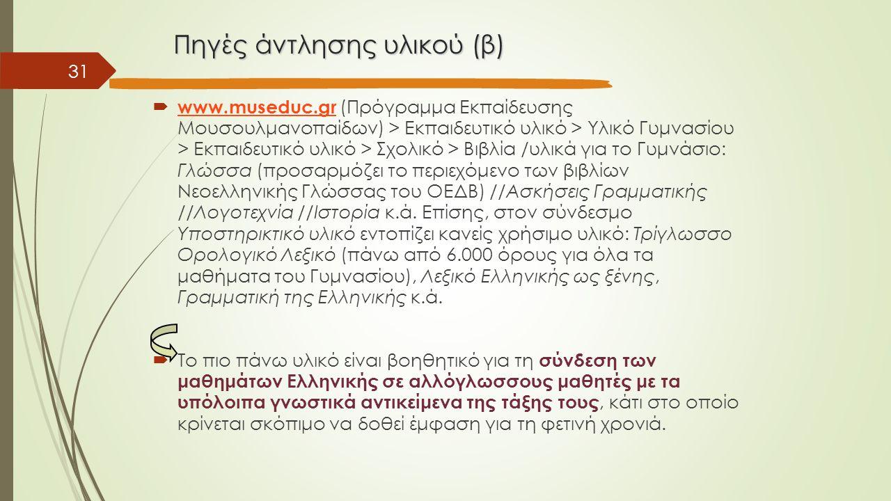 Πηγές άντλησης υλικού (β)  www.museduc.gr (Πρόγραμμα Εκπαίδευσης Μουσουλμανοπαίδων) > Εκπαιδευτικό υλικό > Υλικό Γυμνασίου > Εκπαιδευτικό υλικό > Σχολικό > Βιβλία /υλικά για το Γυμνάσιο: Γλώσσα (προσαρμόζει το περιεχόμενο των βιβλίων Νεοελληνικής Γλώσσας του ΟΕΔΒ) //Ασκήσεις Γραμματικής //Λογοτεχνία //Ιστορία κ.ά.