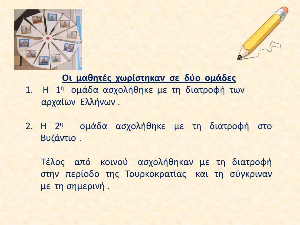 Οι μαθητές χωρίστηκαν σε δύο ομάδες 1. Η 1 η ομάδα ασχολήθηκε με τη διατροφή των αρχαίων Ελλήνων. 2.Η 2 η ομάδα ασχολήθηκε με τη διατροφή στο Βυζάντιο
