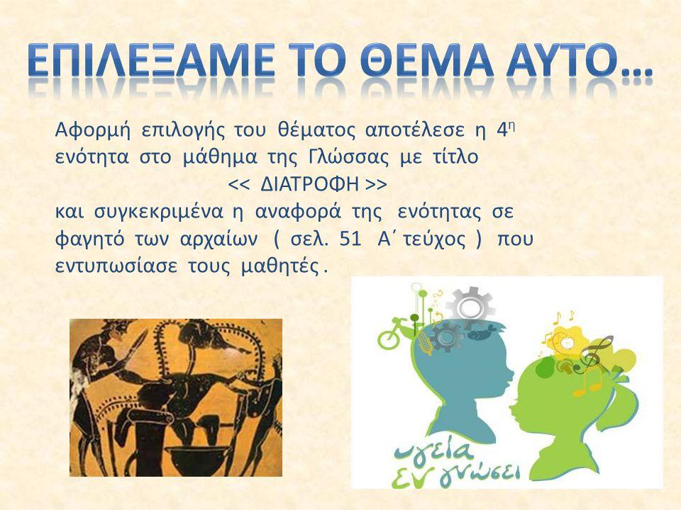 Αφορμή επιλογής του θέματος αποτέλεσε η 4 η ενότητα στο μάθημα της Γλώσσας με τίτλο > και συγκεκριμένα η αναφορά της ενότητας σε φαγητό των αρχαίων ( σελ.