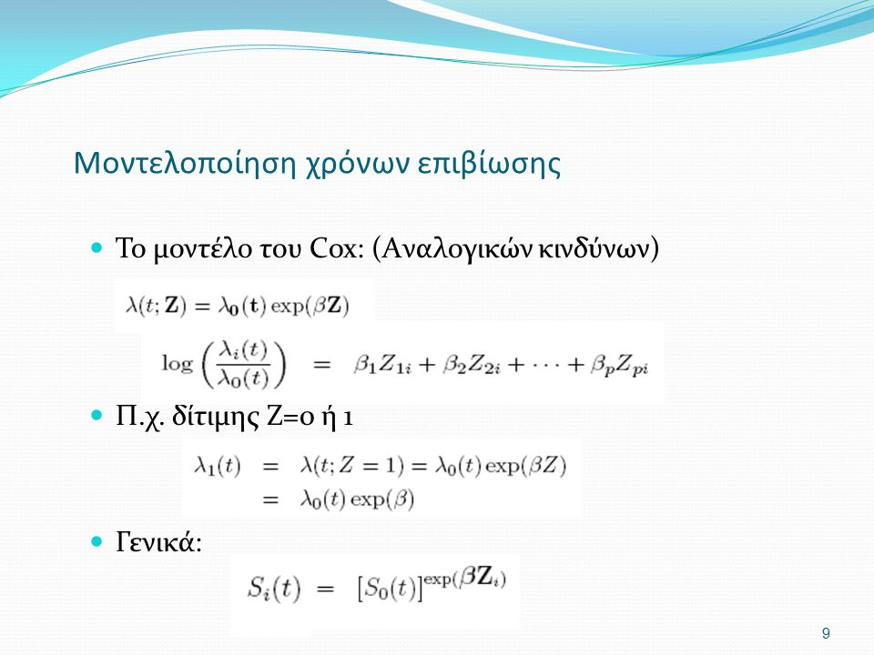Μοντελοποίηση χρόνων επιβίωσης Το μοντέλο του Cox: (Aναλογικών κινδύνων) Π.χ. δίτιμης Ζ=0 ή 1 Γενικά: 9