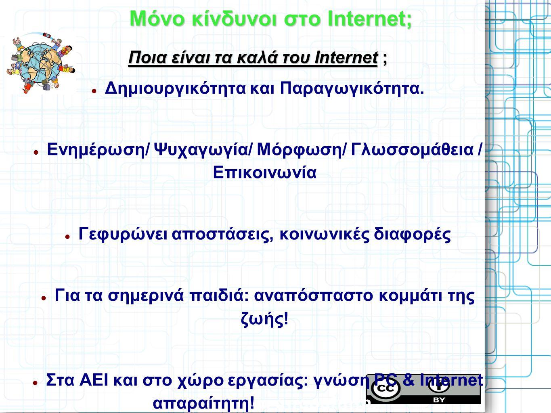 Μόνο κίνδυνοι στο Internet; Ποια είναι τα καλά του Internet ; Δημιουργικότητα και Παραγωγικότητα. Ενημέρωση/ Ψυχαγωγία/ Μόρφωση/ Γλωσσομάθεια / Επικοι