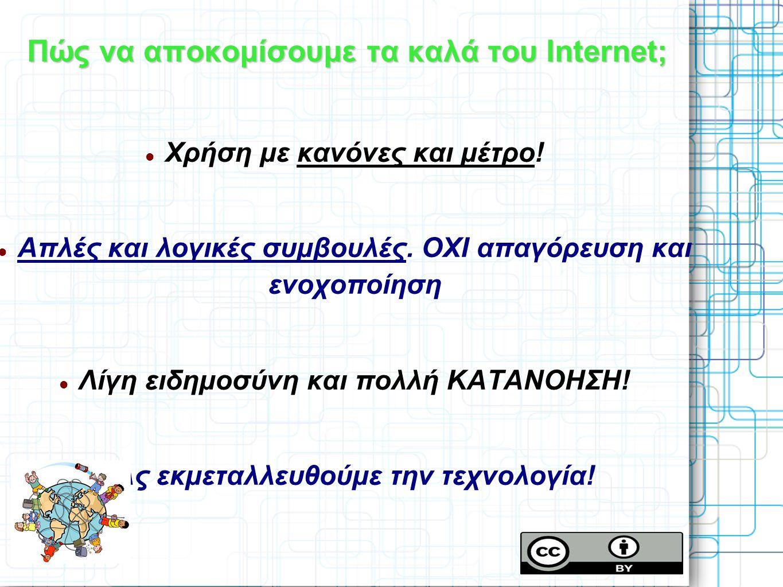 Πώς να αποκομίσουμε τα καλά του Internet; Χρήση με κανόνες και μέτρο! Απλές και λογικές συμβουλές. ΟΧΙ απαγόρευση και ενοχοποίηση Λίγη ειδημοσύνη και