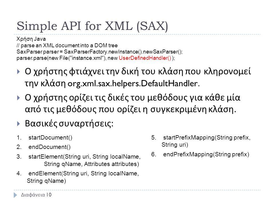 Simple API for XML (SAX)  Ο χρήστης φτιάχνει την δική του κλάση που κληρονομεί την κλάση org.xml.sax.helpers.DefaultHandler.  Ο χρήστης ορίζει τις δ