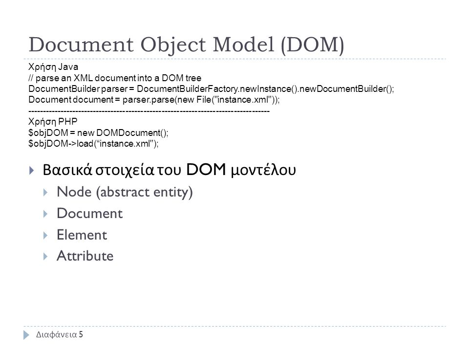 Document Object Model (DOM)  Βασικά στοιχεία του DOM μοντέλου  Node (abstract entity)  Document  Element  Attribute Διαφάνεια 5 Χρήση Java // parse an XML document into a DOM tree DocumentBuilder parser = DocumentBuilderFactory.newInstance().newDocumentBuilder(); Document document = parser.parse(new File( instance.xml )); --------------------------------------------------------------------------------- Χρήση PHP $objDOM = new DOMDocument(); $objDOM->load( instance.xml );