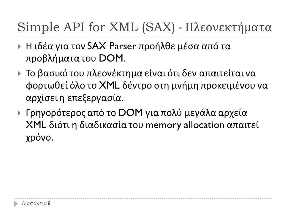 Simple API for XML (SAX) - Πλεονεκτήματα  Η ιδέα για τον SAX Parser προήλθε μέσα από τα προβλήματα του DOM.  Το βασικό του πλεονέκτημα είναι ότι δεν