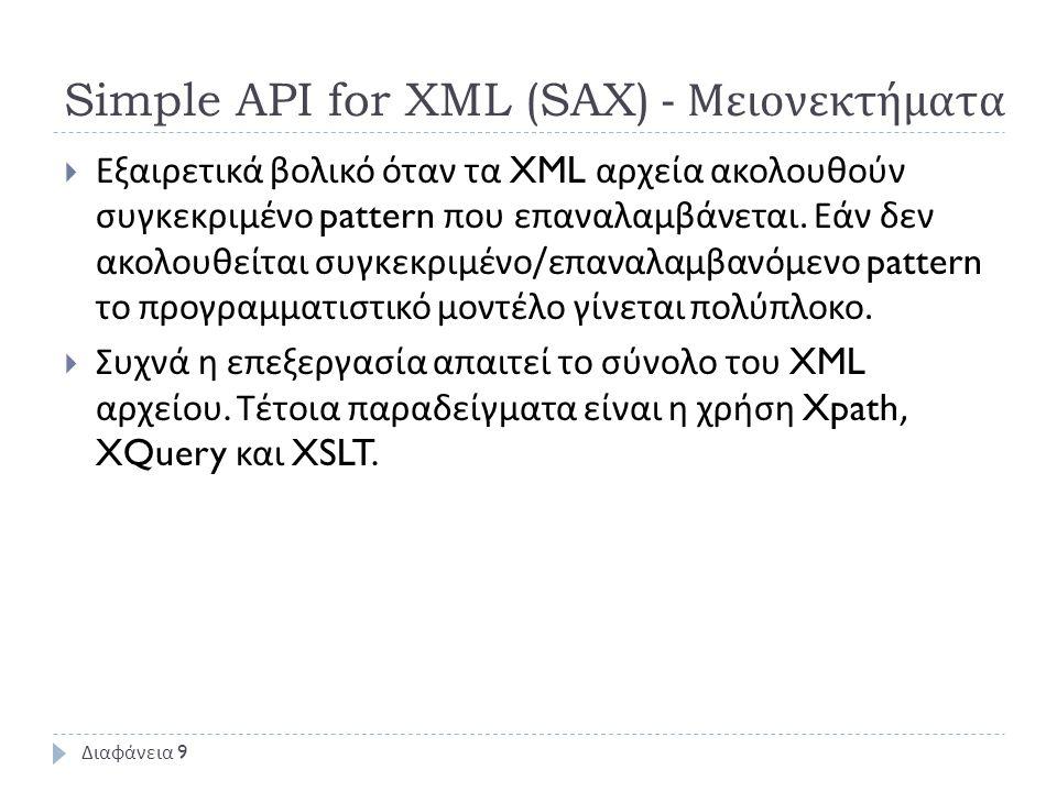 Simple API for XML (SAX) - Μειονεκτήματα  Εξαιρετικά βολικό όταν τα XML αρχεία ακολουθούν συγκεκριμένο pattern που επαναλαμβάνεται. Εάν δεν ακολουθεί
