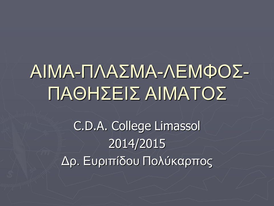 ΑΙΜΑ-ΠΛΑΣΜΑ-ΛΕΜΦΟΣ- ΠΑΘΗΣΕΙΣ ΑΙΜΑΤΟΣ ΑΙΜΑ-ΠΛΑΣΜΑ-ΛΕΜΦΟΣ- ΠΑΘΗΣΕΙΣ ΑΙΜΑΤΟΣ C.D.A. College Limassol 2014/2015 Δρ. Ευριπίδου Πολύκαρπος