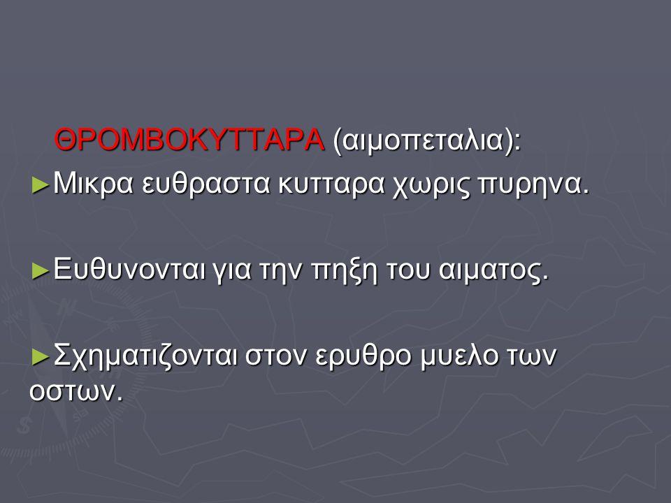 ΘΡΟΜΒΟΚΥΤΤΑΡΑ (αιμοπεταλια): ΘΡΟΜΒΟΚΥΤΤΑΡΑ (αιμοπεταλια): ► Μικρα ευθραστα κυτταρα χωρις πυρηνα. ► Ευθυνονται για την πηξη του αιματος. ► Σχηματιζοντα