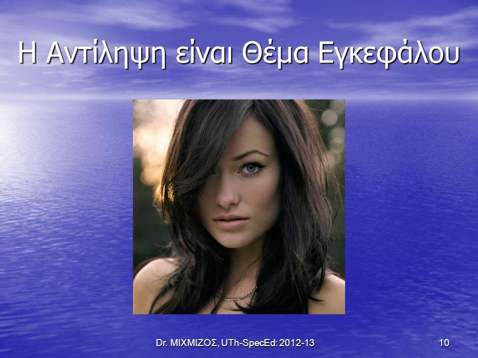 Η Αντίληψη είναι Θέμα Εγκεφάλου Dr. ΜΙΧΜΙΖΟΣ, UTh-SpecEd: 2012-13 10