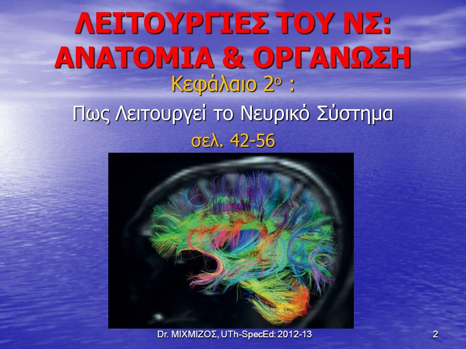 ΛΕΙΤΟΥΡΓΙΕΣ ΤΟΥ ΝΣ: ΑΝΑΤΟΜΙΑ & ΟΡΓΑΝΩΣΗ Κεφάλαιο 2 ο : Πως Λειτουργεί το Νευρικό Σύστημα σελ. 42-56 Dr. ΜΙΧΜΙΖΟΣ, UTh-SpecEd: 2012-13 2